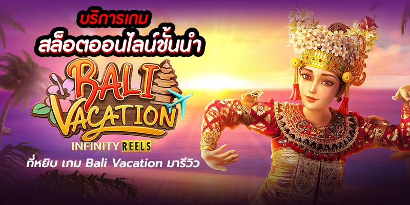 บริการเกมสล็อตออนไลน์ชั้นนำที่หยิบ เกม Bali Vacation มารีวิว